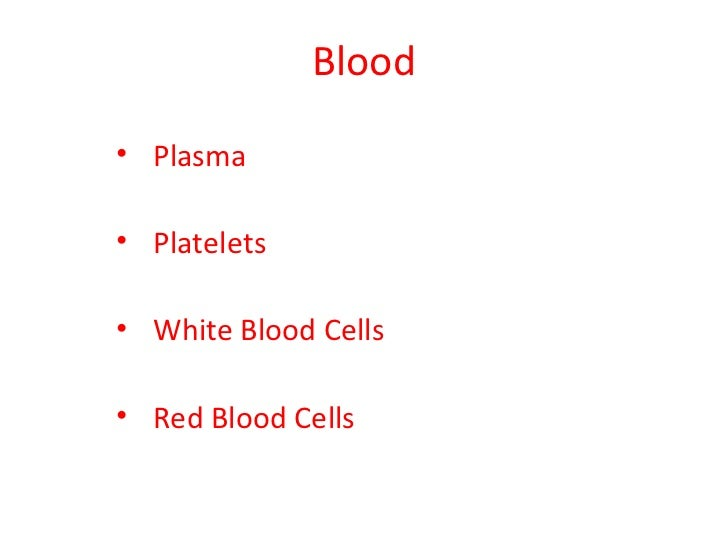 Blood• Plasma• Platelets• White Blood Cells• Red Blood Cells