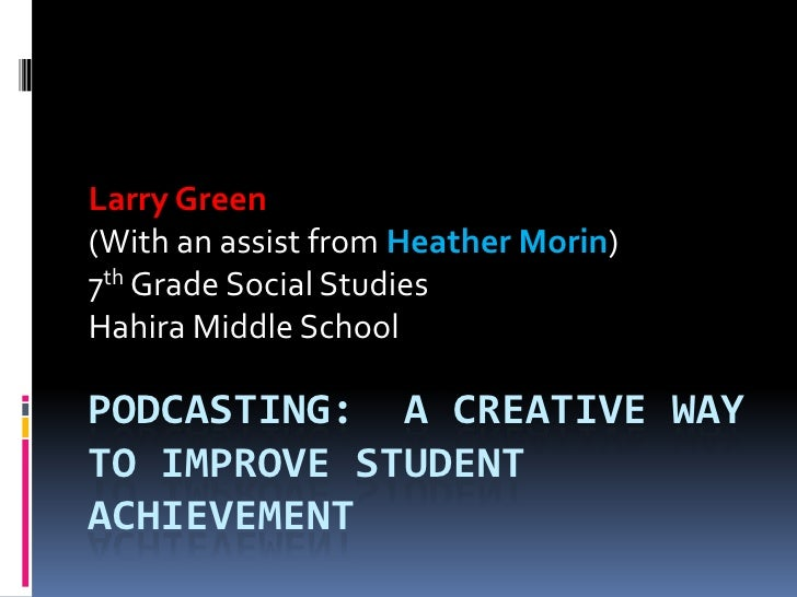 Podcasting:  A Creative way to improve student achievement <br />Larry Green <br />(With an assist from Heather Morin)<br ...