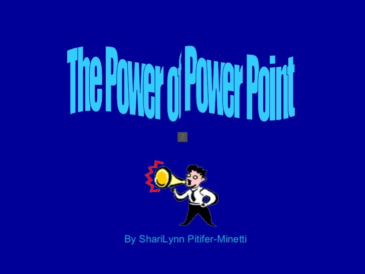By ShariLynn Pitifer-Minetti The Power of Power Point