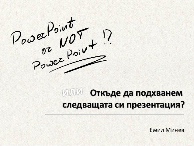 Откъде да подхванем следващата си презентация? Емил Минев