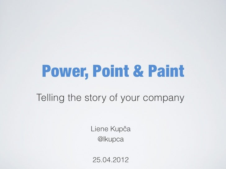 Power, Point & PaintTelling the story of your company            Liene Kupčča              @lkupca            25.04.2012
