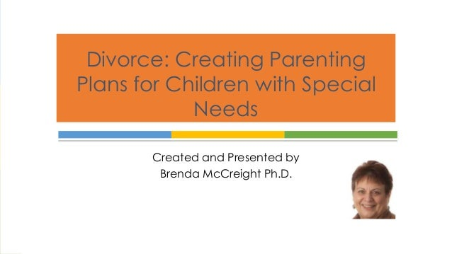 Divorce: Creating Parenting  Plans for Children with Special  Needs  Created and Presented by  Brenda McCreight Ph.D.