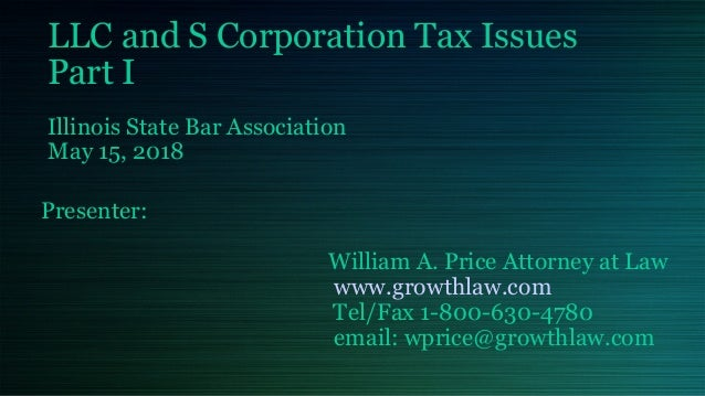 LLC and S Corporation Tax Issues Part I Illinois State Bar Association May 15, 2018 Presenter: William A. Price Attorney a...
