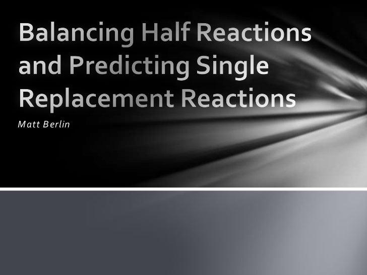 Matt Berlin<br />Balancing Half Reactions and Predicting Single Replacement Reactions<br />