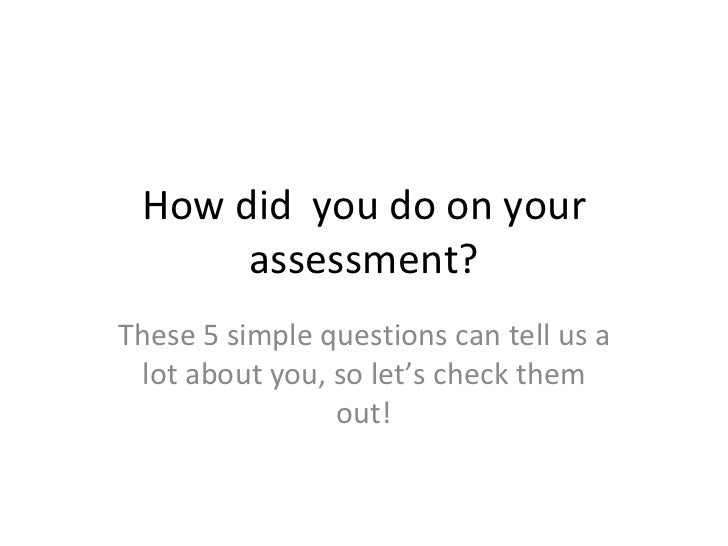 How did  you do on your assessment? These 5 simple questions can tell us a lot about you, so let's check them out!