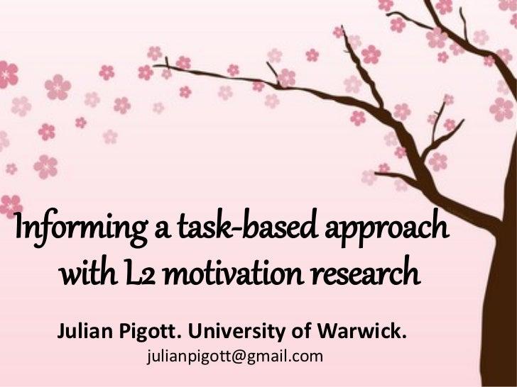 Informing a task-based approach    with L2 motivation research   Julian Pigott. University of Warwick.            julianpi...
