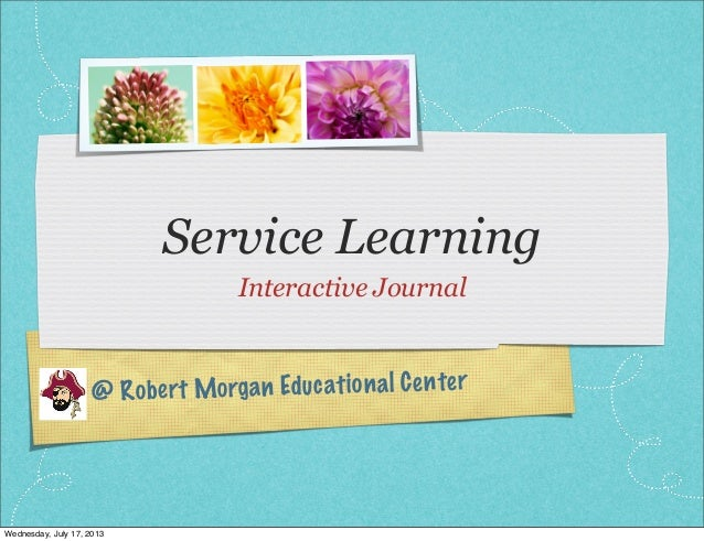 @ Robert Morgan Educational Center Service Learning Interactive Journal Wednesday, July 17, 2013