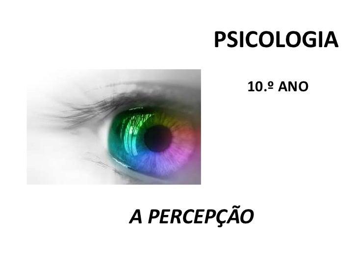 PSICOLOGIA<br />                                                10.º ANO<br />A PERCEPÇÃO<br />