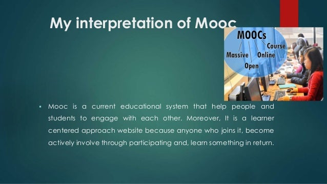 My interpretation of Mooc  Mooc is a current educational system that help people and students to engage with each other. ...