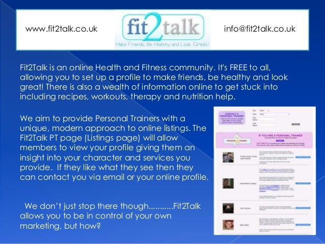 Fit2Talk is an online Health and Fitness community. It's FREE to all, allowing you to set up a profile to make friends, be...