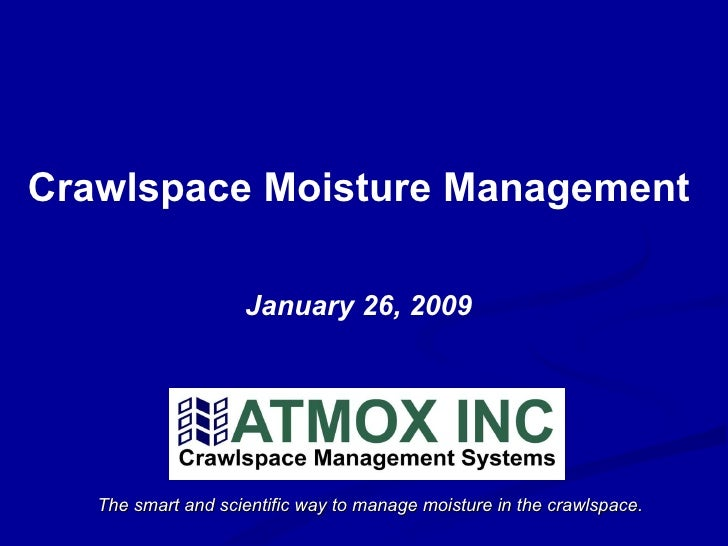 The smart and scientific way to manage moisture in the crawlspace. Crawlspace Moisture Management January 26, 2009