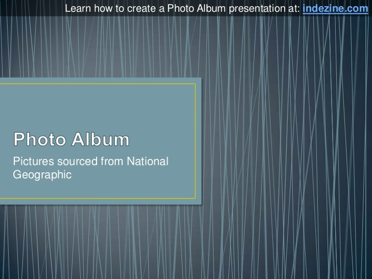 Photo Album<br />Pictures sourced from National Geographic<br />Learn how to create a Photo Album presentation at: indezin...
