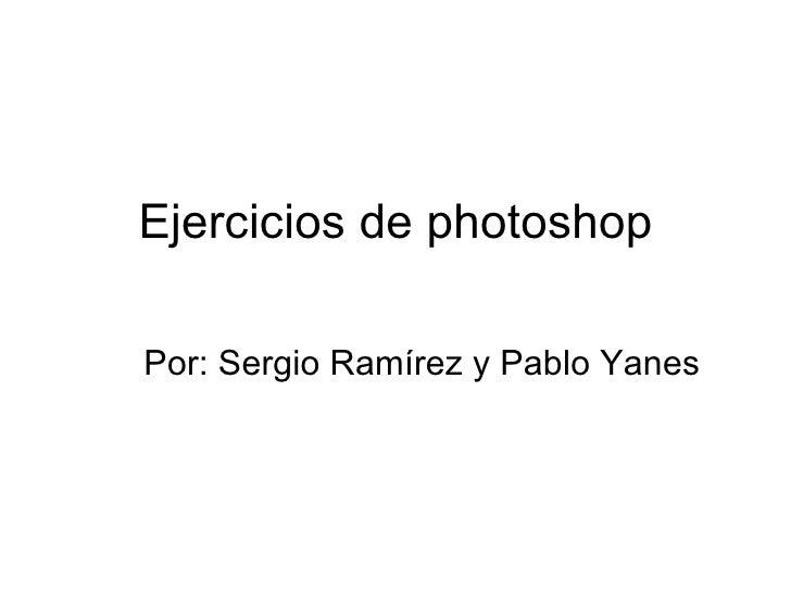 Ejercicios de photoshopPor: Sergio Ramírez y Pablo Yanes
