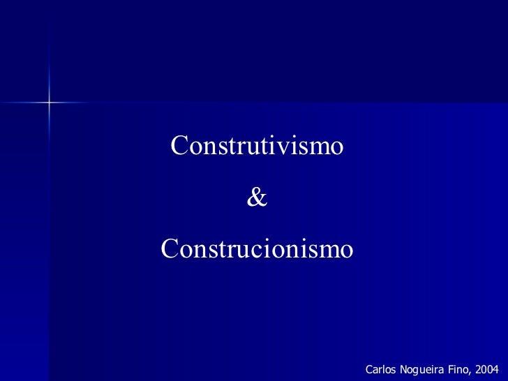 Construtivismo      &Construcionismo                  Carlos Nogueira Fino, 2004