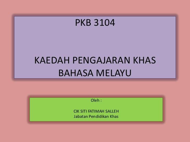 PKB 3104KAEDAH PENGAJARAN KHAS    BAHASA MELAYU               Oleh :       CIK SITI FATIMAH SALLEH       Jabatan Pendidika...