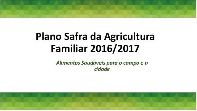 Plano Safra da Agricultura Familiar 2016/2017 Alimentos Saudáveis para o campo e a cidade