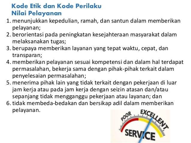 Kode Etik dan Kode Perilaku Nilai Pelayanan 1. menunjukkan kepedulian, ramah, dan santun dalam memberikan pelayanan; 2. be...