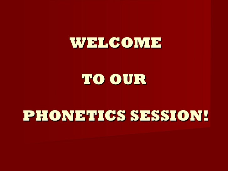 WELCOME TO OUR  PHONETICS SESSION!