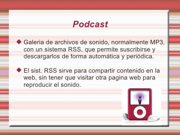Podcast <ul><li>Galeria de archivos de sonido , normalmente MP3, con un sistema RSS, que permite suscribirse y descargarlo...
