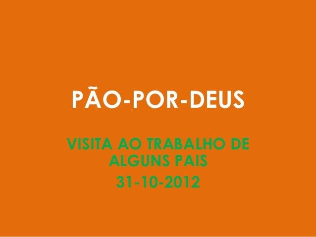 PÃO-POR-DEUSVISITA AO TRABALHO DE      ALGUNS PAIS       31-10-2012