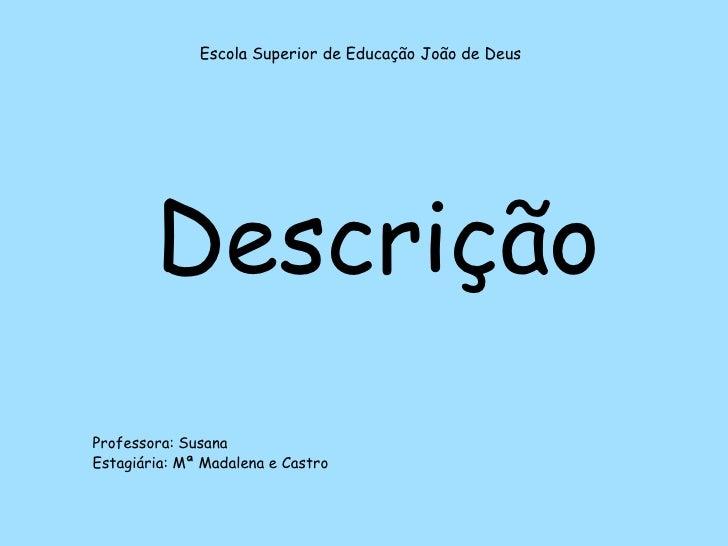 Escola Superior de Educação João de Deus<br />Descrição<br />Professora: Susana<br />Estagiária: Mª Madalena e Castro<br />