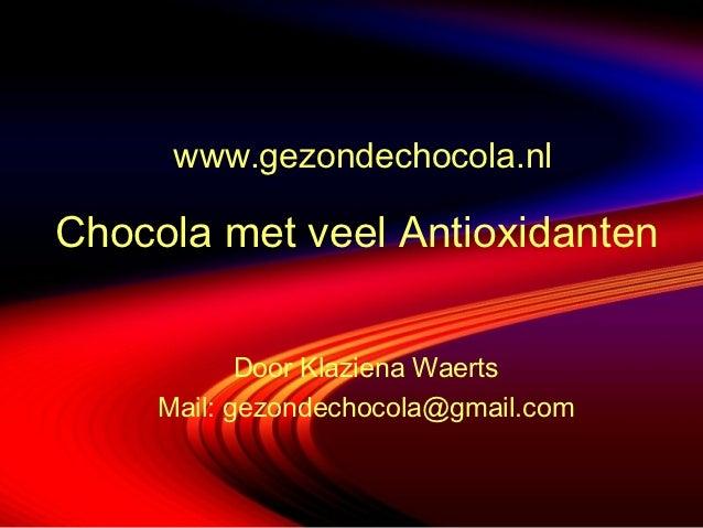 www.gezondechocola.nlChocola met veel Antioxidanten            Door Klaziena Waerts     Mail: gezondechocola@gmail.com