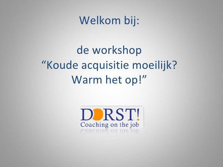 """Welkom bij: de workshop """"Koude acquisitie moeilijk? Warm het op!"""""""
