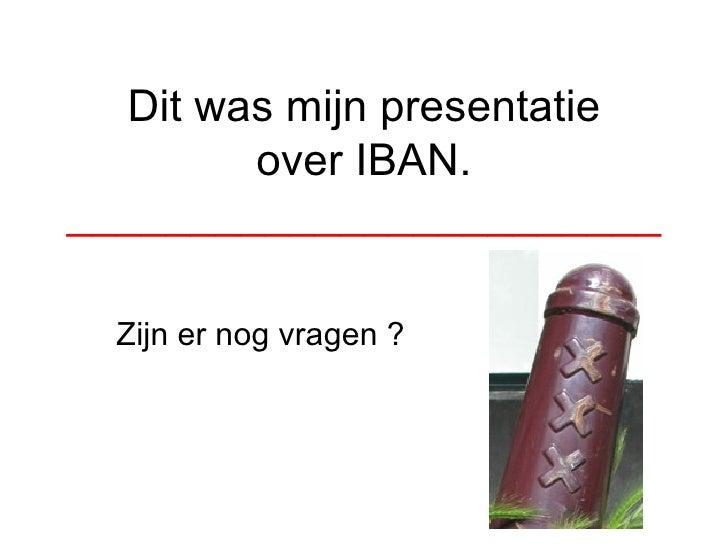 Dit was mijn presentatie over IBAN. ________________________ Zijn er nog vragen ?