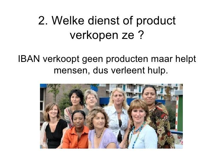 2. Welke dienst of product verkopen ze ? <ul><li>IBAN verkoopt geen producten maar helpt mensen, dus verleent hulp. </li><...