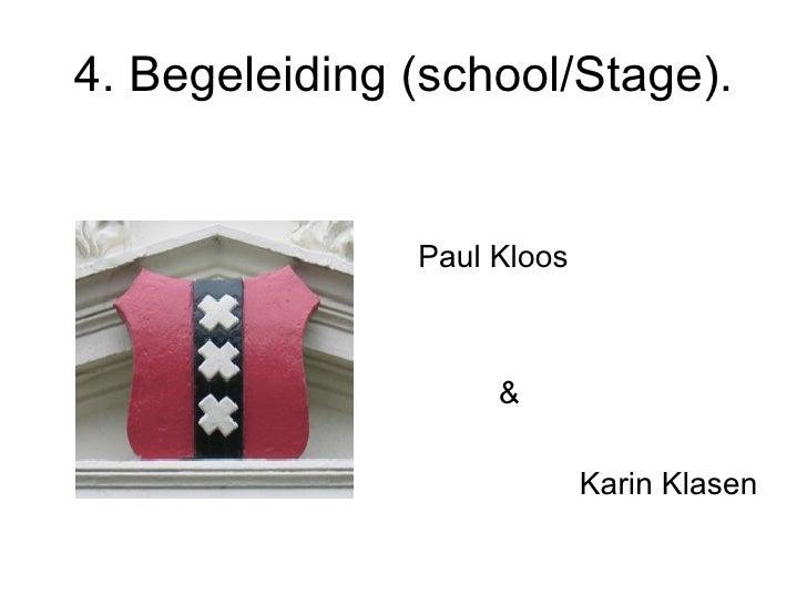 4. Begeleiding (school/Stage). <ul><li>Paul Kloos </li></ul><ul><li>& </li></ul><ul><li>Karin Klasen </li></ul>