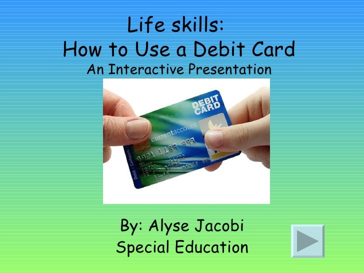 Life skills:  How to Use a Debit Card An Interactive Presentation By: Alyse Jacobi Special Education