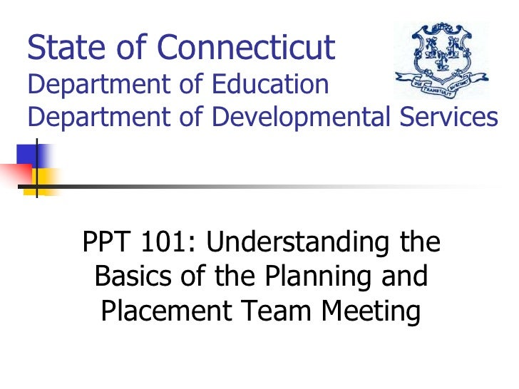 State of ConnecticutDepartment of EducationDepartment of Developmental Services<br />PPT 101: Understanding the Basics of ...