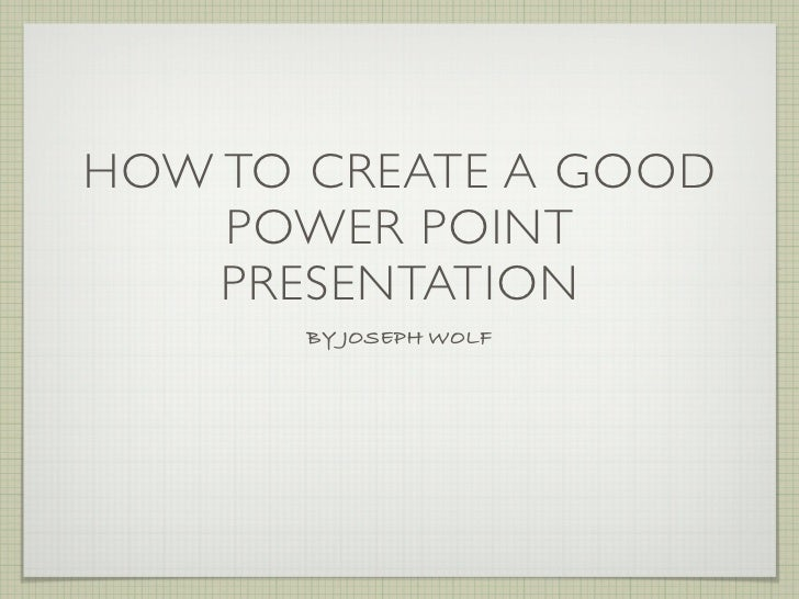 HOW TO CREATE A GOOD     POWER POINT     PRESENTATION        BY JOSEPH WOLF