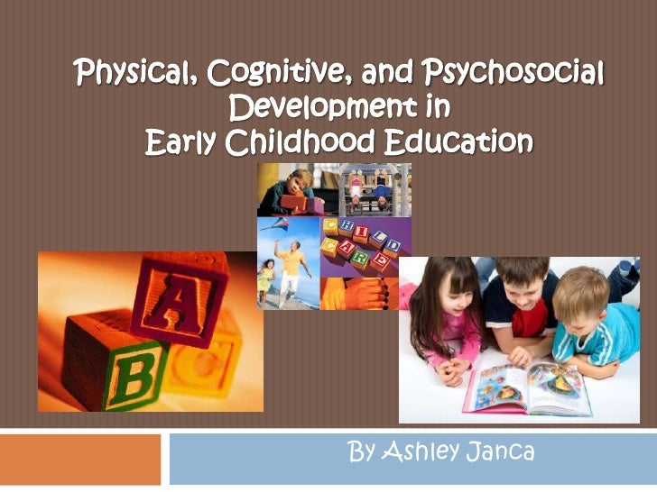 Physical, Cognitive, and Psychosocial Development in Early Childhood Education<br />By Ashley Janca<br />