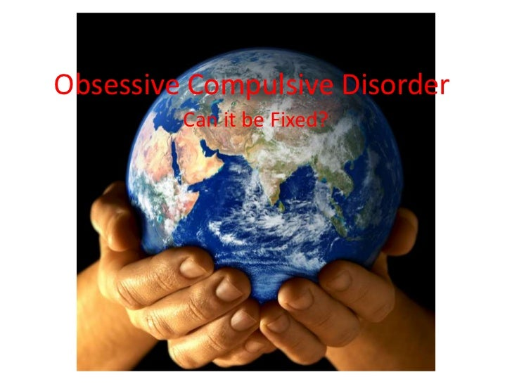 Obsessive Compulsive Disorder<br />Can it be Fixed?<br />