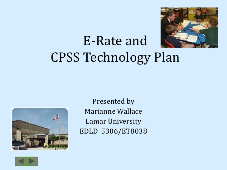 E-Rate andCPSS Technology Plan<br />Presented by<br />Marianne Wallace<br />Lamar University<br />EDLD  5306/ET8038<br />