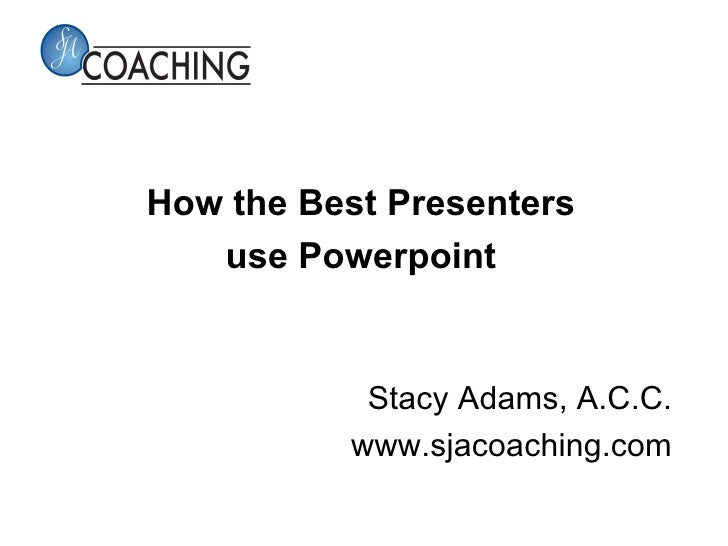 How the Best Presenters   use Powerpoint           Stacy Adams, A.C.C.          www.sjacoaching.com