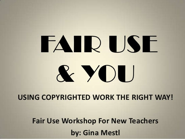 FAIR USE      & YOUUSING COPYRIGHTED WORK THE RIGHT WAY!   Fair Use Workshop For New Teachers             by: Gina Mestl