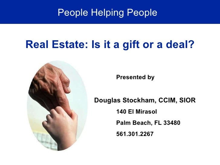 People Helping People Real Estate: Is it a gift or a deal? Presented by Douglas Stockham, CCIM, SIOR 140 El Mirasol Palm B...