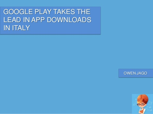 GOOGLE PLAY TAKES THE LEAD IN APP DOWNLOADS IN ITALY OWEN JAGO