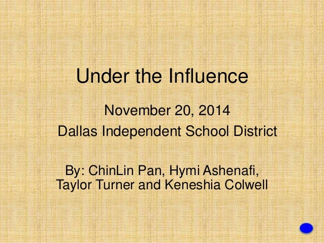 Under the Influence  November 20, 2014  Dallas Independent School District  By: ChinLin Pan, Hymi Ashenafi,  Taylor Turner...