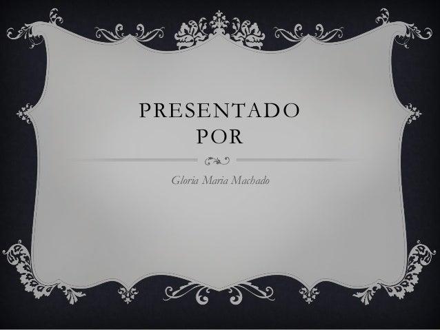 PRESENTADO POR Gloria Maria Machado