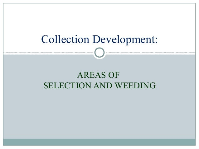 Collection Development: AREAS OF SELECTION AND WEEDING