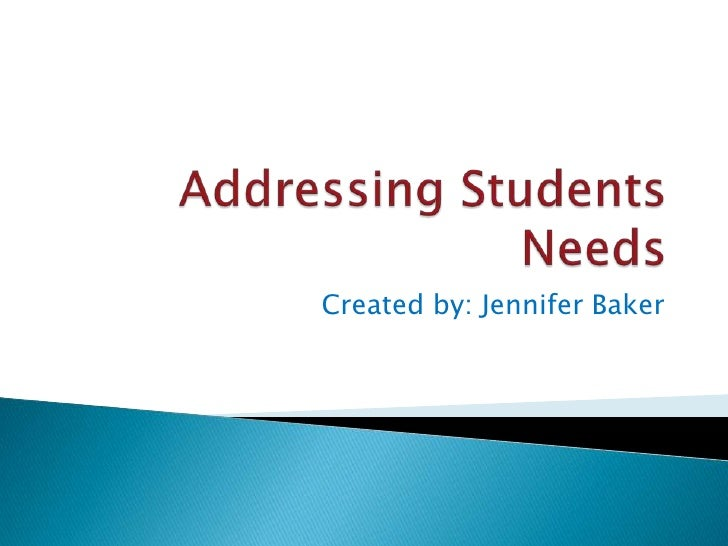 Addressing Students Needs<br />Created by: Jennifer Baker<br />