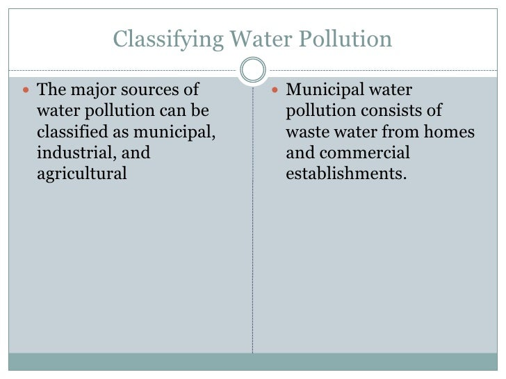 Classifying Water Pollution<br />The major sources of water pollution can be classified as municipal, industrial, and agri...