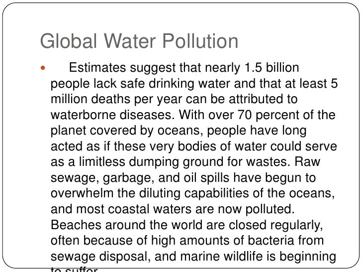 Global Water Pollution<br /> Estimates suggest that nearly 1.5 billion people lack safe drinking water and that at lea...