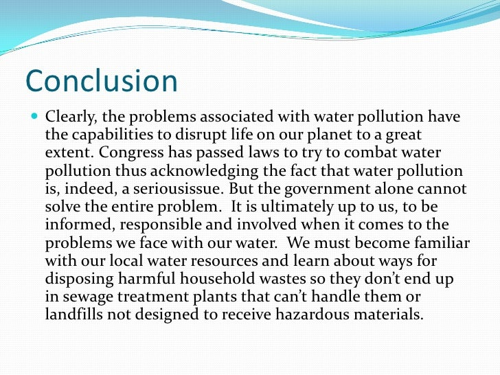 Conclusion<br />Clearly, the problems associated with water pollution have the capabilities to disrupt life on our planet ...
