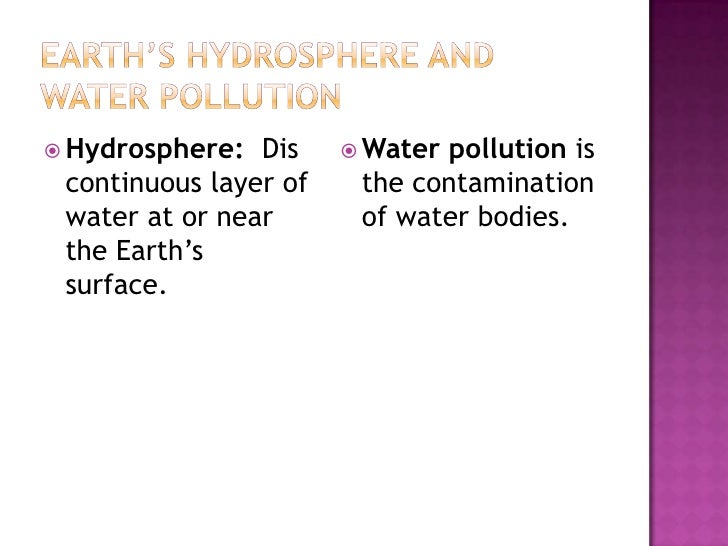 Earth's Hydrosphere and Water Pollution<br />Hydrosphere: Discontinuous layer of water at or near the Earth's surface.<br...