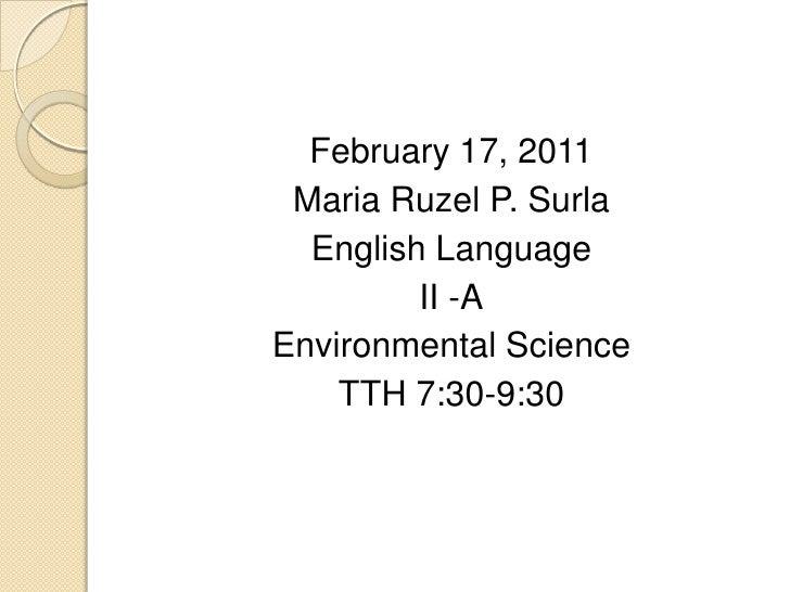 February 17, 2011<br />Maria Ruzel P. Surla<br />English Language<br />II -A<br />Environmental Science<br />TTH 7:30-9:30...
