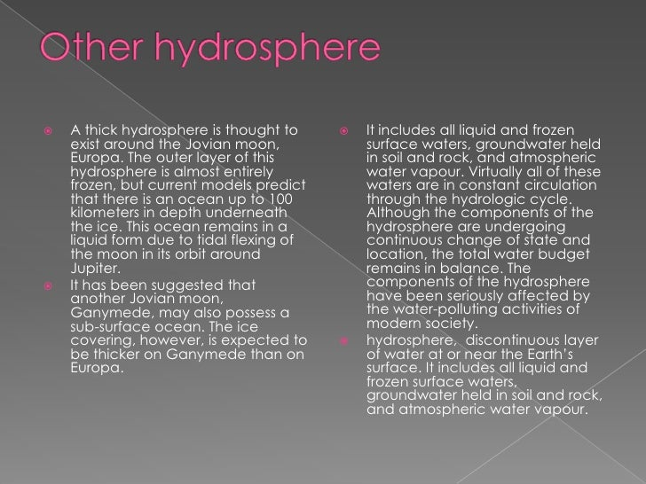 Other hydrosphere<br />A thick hydrosphere is thought to exist around the Jovian moon, Europa. The outer layer of this hyd...